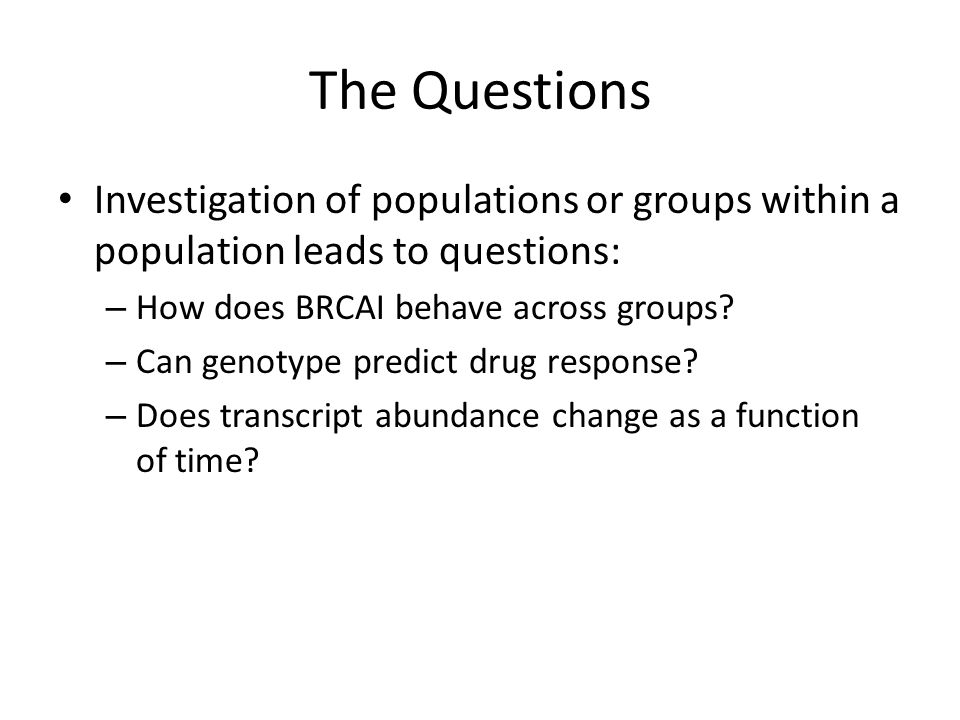 The Questions Investigation of populations or groups within a population leads to questions: – How does BRCAI behave across groups.