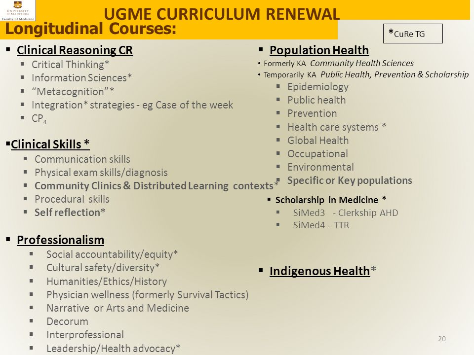 Longitudinal Courses:  Clinical Reasoning CR  Critical Thinking*  Information Sciences*  Metacognition *  Integration* strategies - eg Case of the week  CP 4  Clinical Skills *  Communication skills  Physical exam skills/diagnosis  Community Clinics & Distributed Learning contexts*  Procedural skills  Self reflection*  Professionalism  Social accountability/equity*  Cultural safety/diversity*  Humanities/Ethics/History  Physician wellness (formerly Survival Tactics)  Narrative or Arts and Medicine  Decorum  Interprofessional  Leadership/Health advocacy*  Population Health Formerly KA Community Health Sciences Temporarily KA Public Health, Prevention & Scholarship  Epidemiology  Public health  Prevention  Health care systems *  Global Health  Occupational  Environmental  Specific or Key populations  Scholarship in Medicine *  SiMed3 - Clerkship AHD  SiMed4 - TTR  Indigenous Health* UGME CURRICULUM RENEWAL * CuRe TG 20