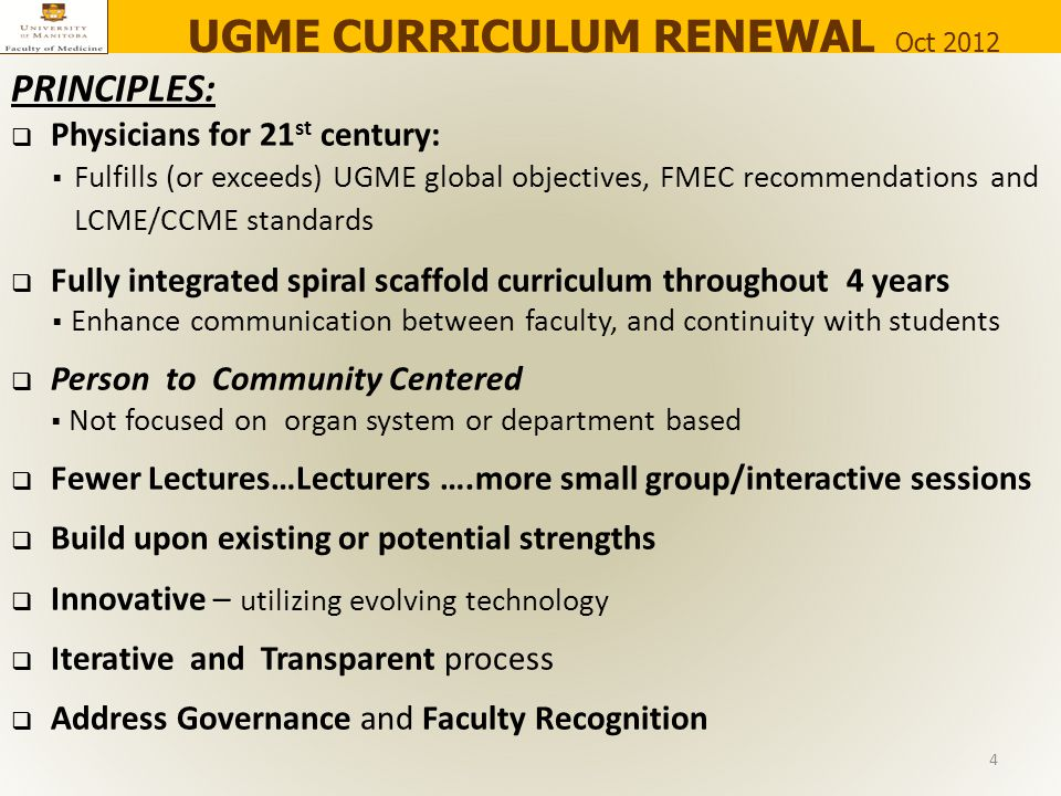 PRINCIPLES:  Physicians for 21 st century:  Fulfills (or exceeds) UGME global objectives, FMEC recommendations and LCME/CCME standards  Fully integrated spiral scaffold curriculum throughout 4 years  Enhance communication between faculty, and continuity with students  Person to Community Centered  Not focused on organ system or department based  Fewer Lectures…Lecturers ….more small group/interactive sessions  Build upon existing or potential strengths  Innovative – utilizing evolving technology  Iterative and Transparent process  Address Governance and Faculty Recognition UGME CURRICULUM RENEWAL Oct