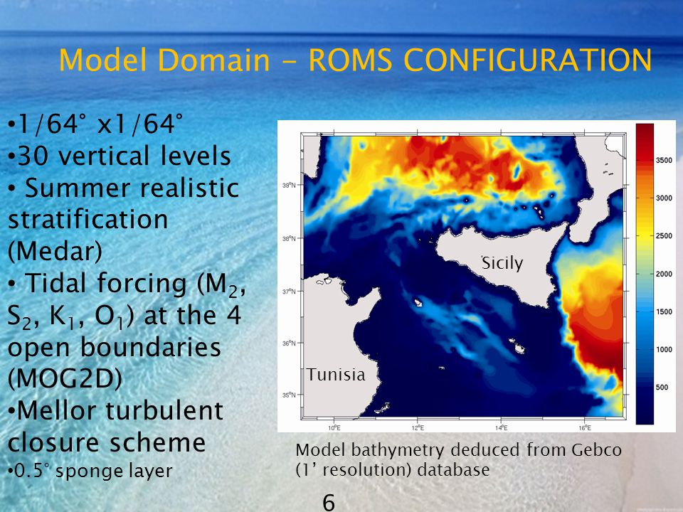 Model Domain - ROMS CONFIGURATION 1/64° x1/64° 30 vertical levels Summer realistic stratification (Medar) Tidal forcing (M 2, S 2, K 1, O 1 ) at the 4 open boundaries (MOG2D) Mellor turbulent closure scheme 0.5° sponge layer Tunisia Sicily Model bathymetry deduced from Gebco (1' resolution) database 6
