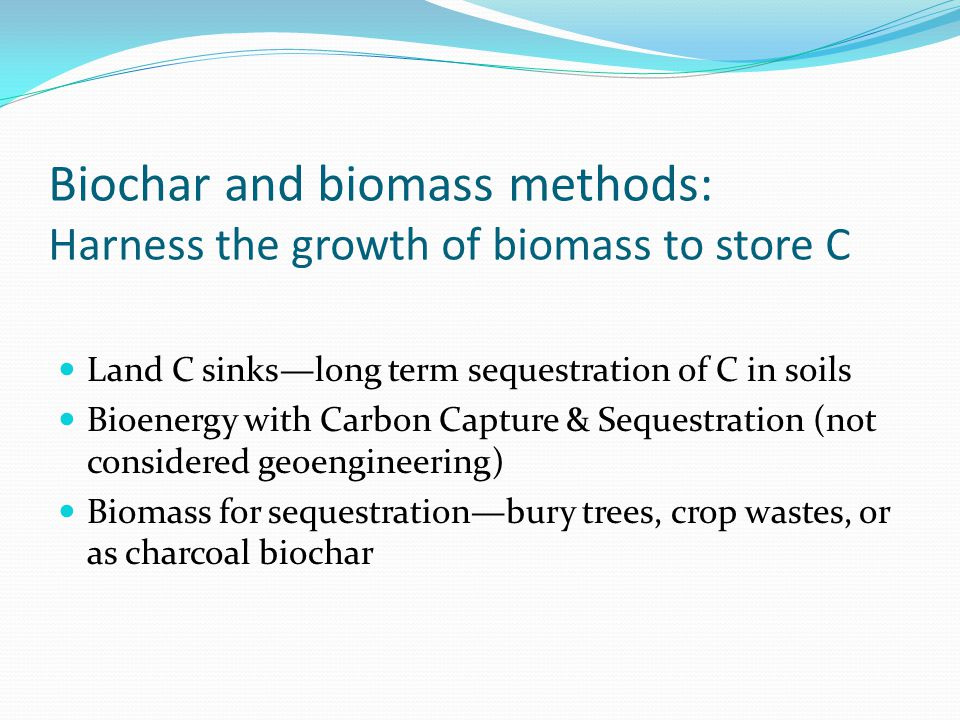 Biochar and biomass methods: Harness the growth of biomass to store C Land C sinks—long term sequestration of C in soils Bioenergy with Carbon Capture & Sequestration (not considered geoengineering) Biomass for sequestration—bury trees, crop wastes, or as charcoal biochar