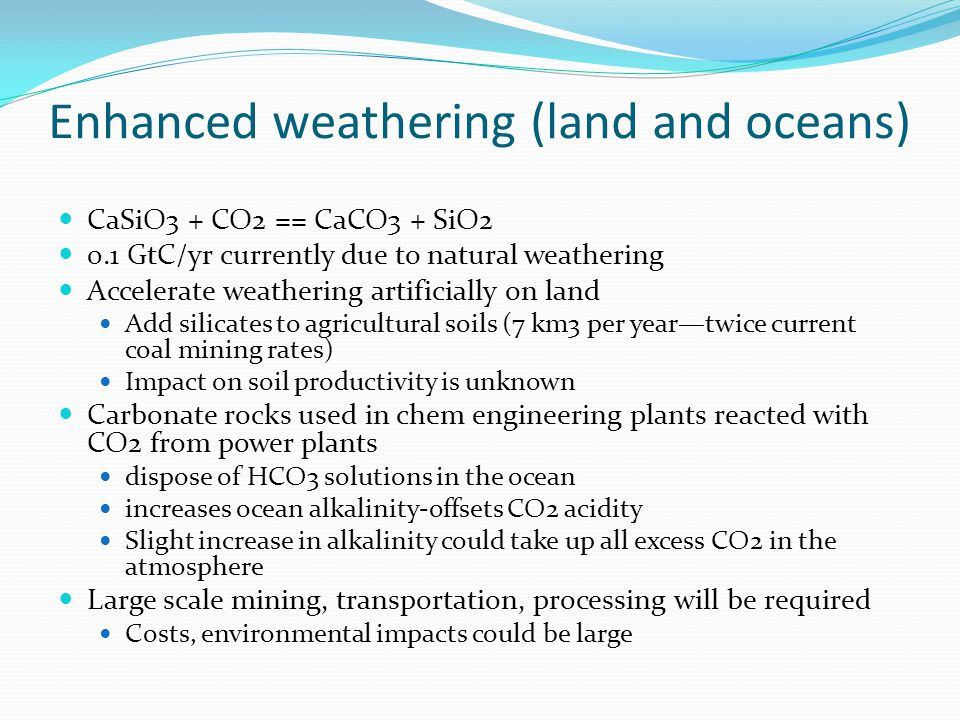 Enhanced weathering (land and oceans) CaSiO3 + CO2 == CaCO3 + SiO2 0.1 GtC/yr currently due to natural weathering Accelerate weathering artificially on land Add silicates to agricultural soils (7 km3 per year—twice current coal mining rates) Impact on soil productivity is unknown Carbonate rocks used in chem engineering plants reacted with CO2 from power plants dispose of HCO3 solutions in the ocean increases ocean alkalinity-offsets CO2 acidity Slight increase in alkalinity could take up all excess CO2 in the atmosphere Large scale mining, transportation, processing will be required Costs, environmental impacts could be large