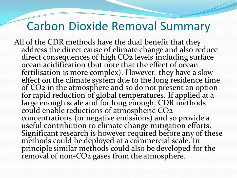 Carbon Dioxide Removal Summary All of the CDR methods have the dual benefit that they address the direct cause of climate change and also reduce direct consequences of high CO2 levels including surface ocean acidification (but note that the effect of ocean fertilisation is more complex).