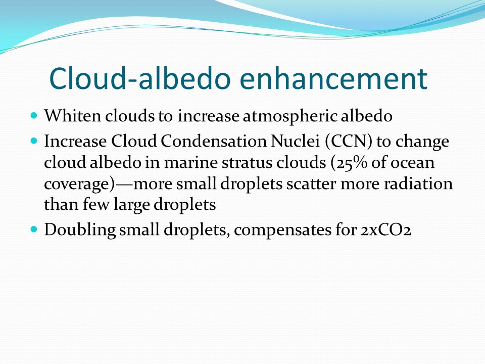 Cloud-albedo enhancement Whiten clouds to increase atmospheric albedo Increase Cloud Condensation Nuclei (CCN) to change cloud albedo in marine stratus clouds (25% of ocean coverage)—more small droplets scatter more radiation than few large droplets Doubling small droplets, compensates for 2xCO2