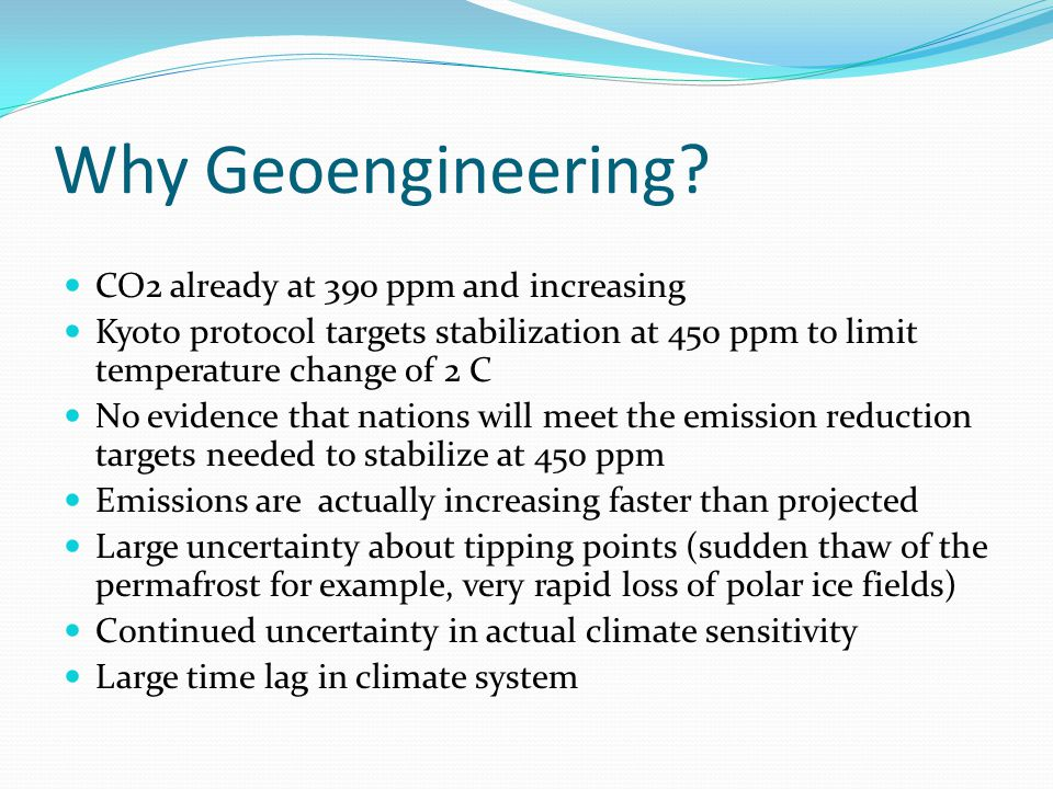 Why Geoengineering? CO2 already at 390 ppm and increasing Kyoto protocol targets stabilization at 450 ppm to limit temperature change of 2 C No eviden