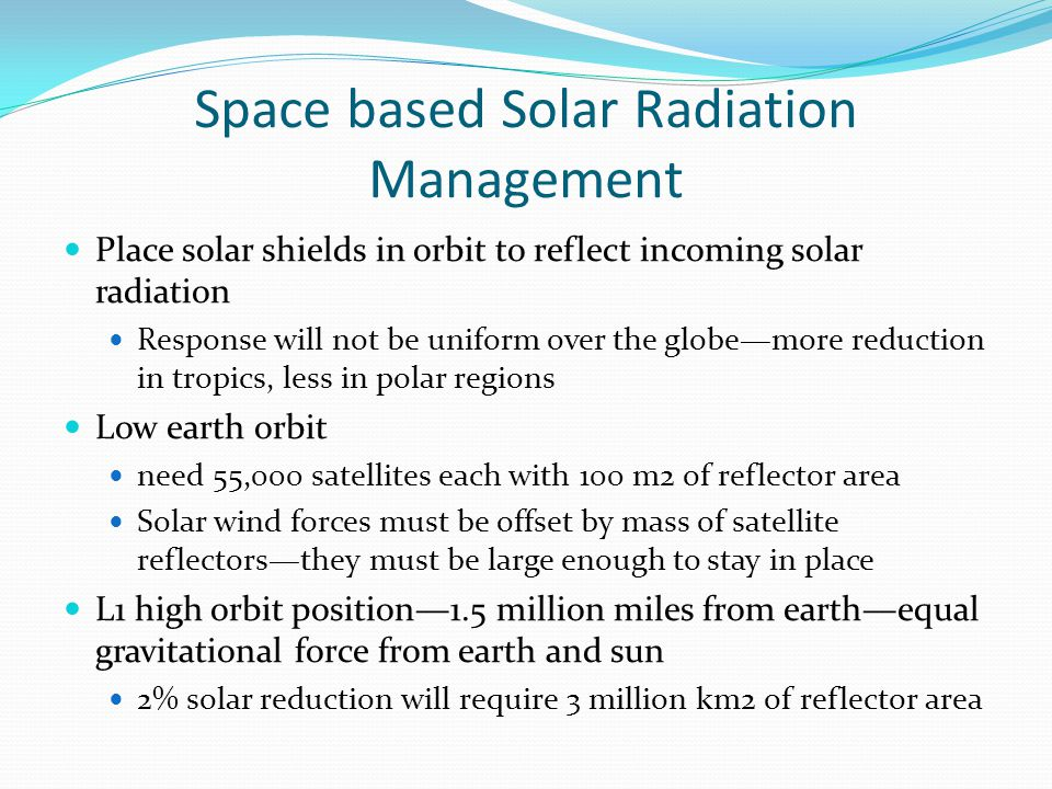 Space based Solar Radiation Management Place solar shields in orbit to reflect incoming solar radiation Response will not be uniform over the globe—more reduction in tropics, less in polar regions Low earth orbit need 55,000 satellites each with 100 m2 of reflector area Solar wind forces must be offset by mass of satellite reflectors—they must be large enough to stay in place L1 high orbit position—1.5 million miles from earth—equal gravitational force from earth and sun 2% solar reduction will require 3 million km2 of reflector area