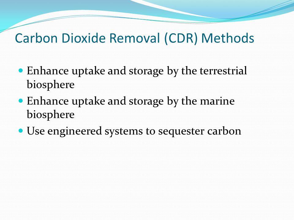 Carbon Dioxide Removal (CDR) Methods Enhance uptake and storage by the terrestrial biosphere Enhance uptake and storage by the marine biosphere Use en