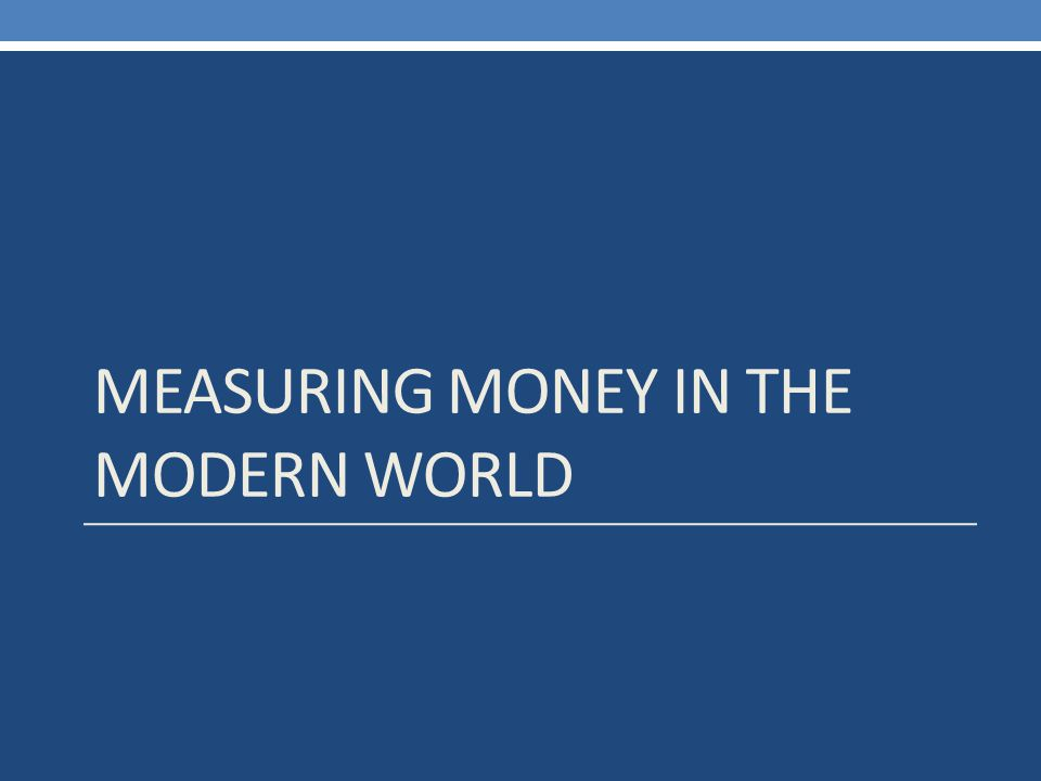 MEASURING MONEY IN THE MODERN WORLD