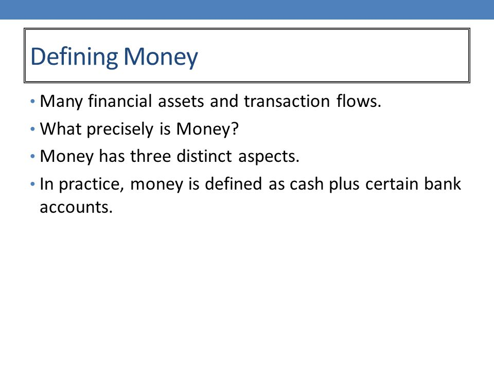 Defining Money Many financial assets and transaction flows.