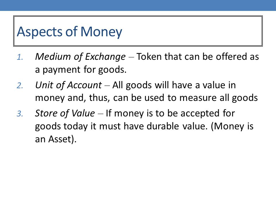 Aspects of Money 1. Medium of Exchange – Token that can be offered as a payment for goods.