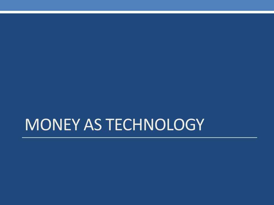 MONEY AS TECHNOLOGY