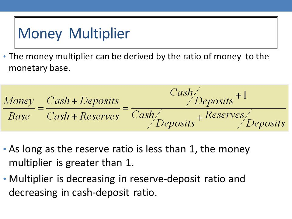Money Multiplier The money multiplier can be derived by the ratio of money to the monetary base.