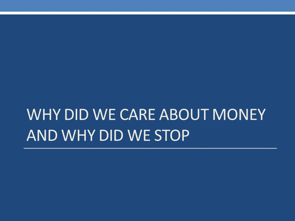 WHY DID WE CARE ABOUT MONEY AND WHY DID WE STOP