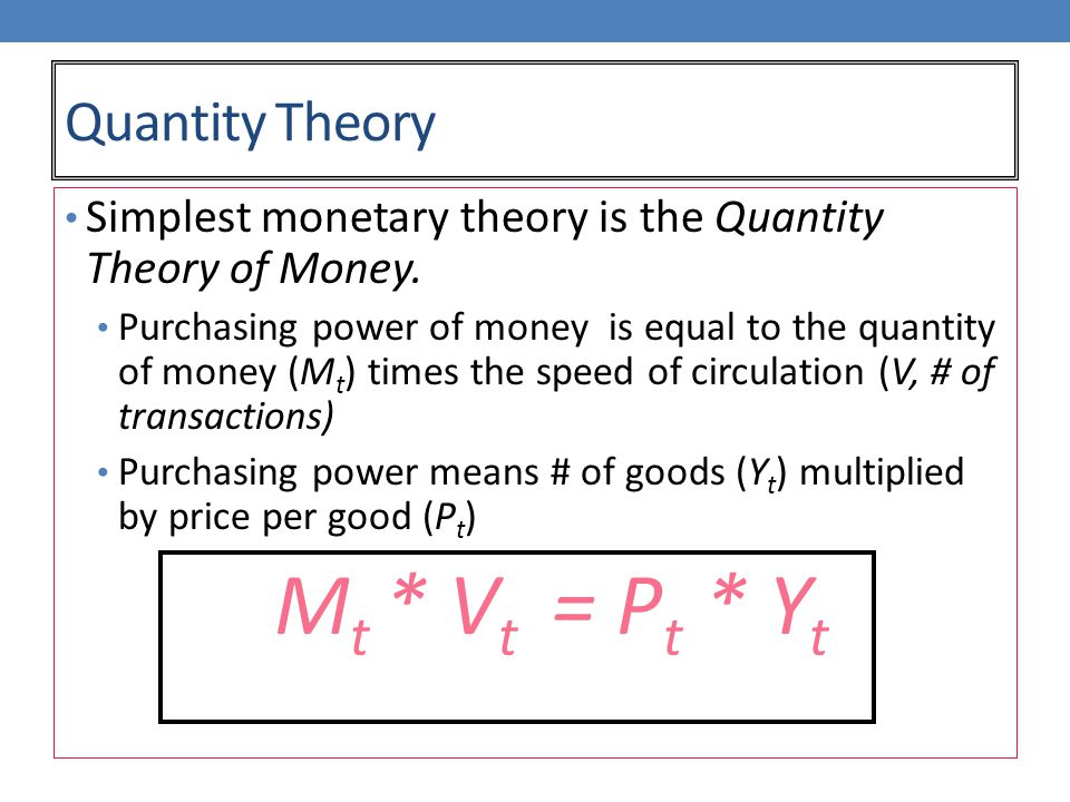 Quantity Theory Simplest monetary theory is the Quantity Theory of Money.