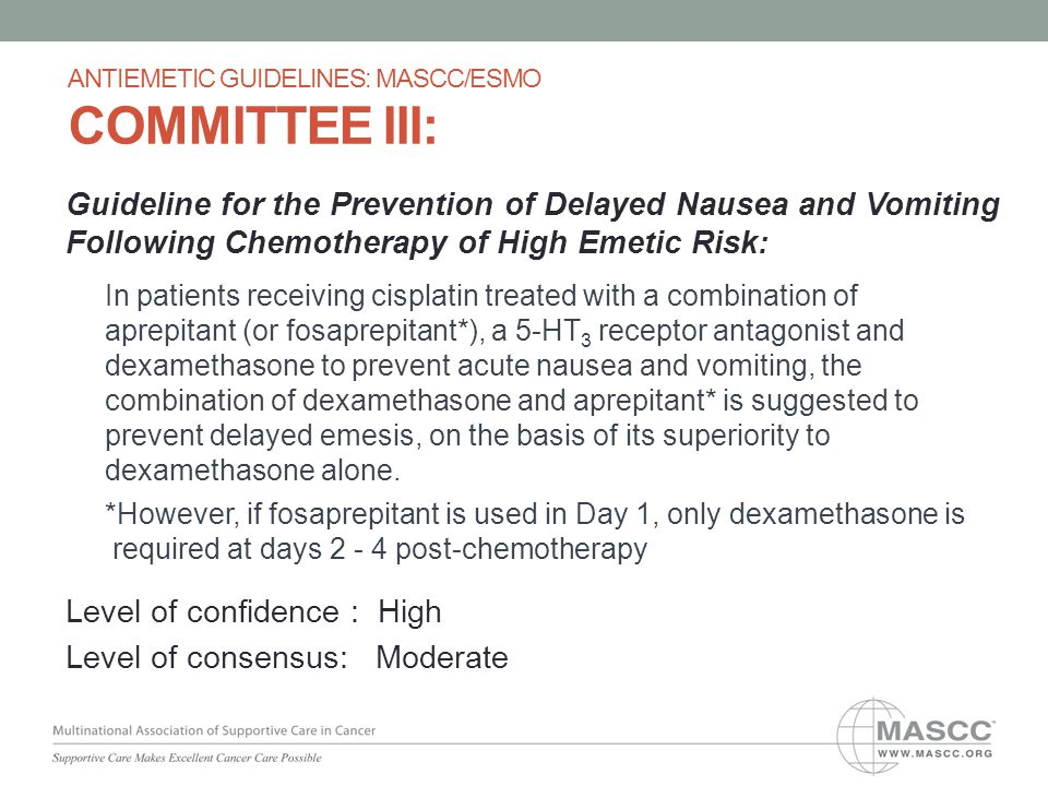 Guideline for the Prevention of Delayed Nausea and Vomiting Following Chemotherapy of High Emetic Risk: In patients receiving cisplatin treated with a combination of aprepitant (or fosaprepitant*), a 5-HT 3 receptor antagonist and dexamethasone to prevent acute nausea and vomiting, the combination of dexamethasone and aprepitant* is suggested to prevent delayed emesis, on the basis of its superiority to dexamethasone alone.