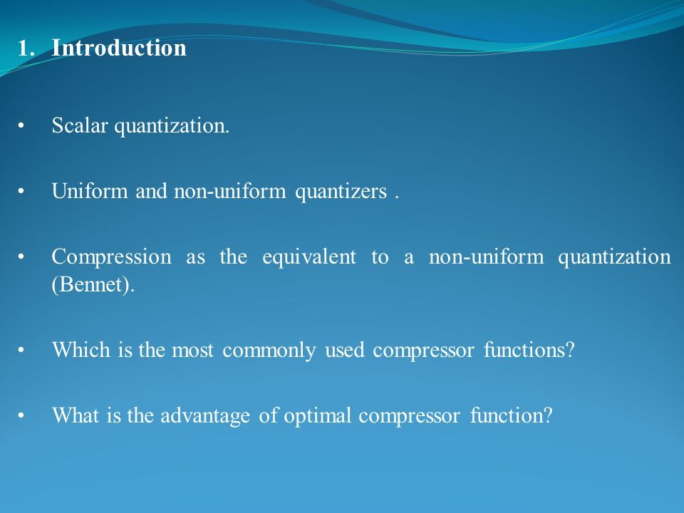 1. Introduction Scalar quantization. Uniform and non-uniform quantizers.