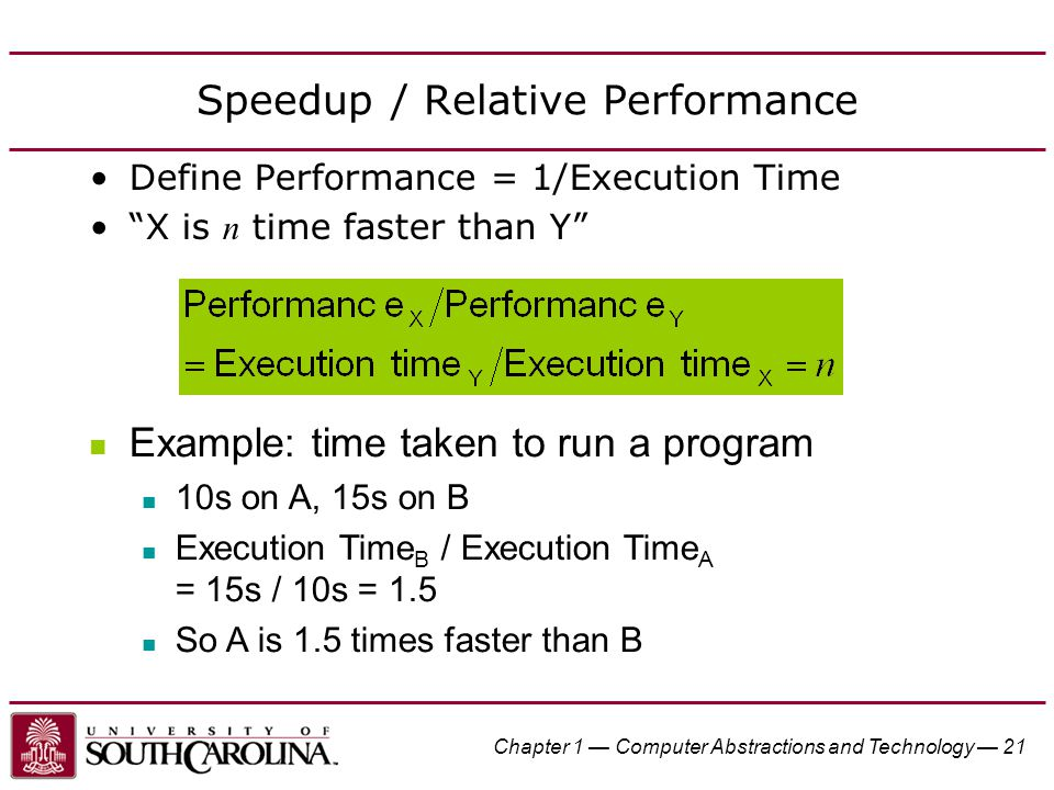 """Chapter 1 — Computer Abstractions and Technology — 21 Speedup / Relative Performance Define Performance = 1/Execution Time """"X is n time faster than Y"""""""