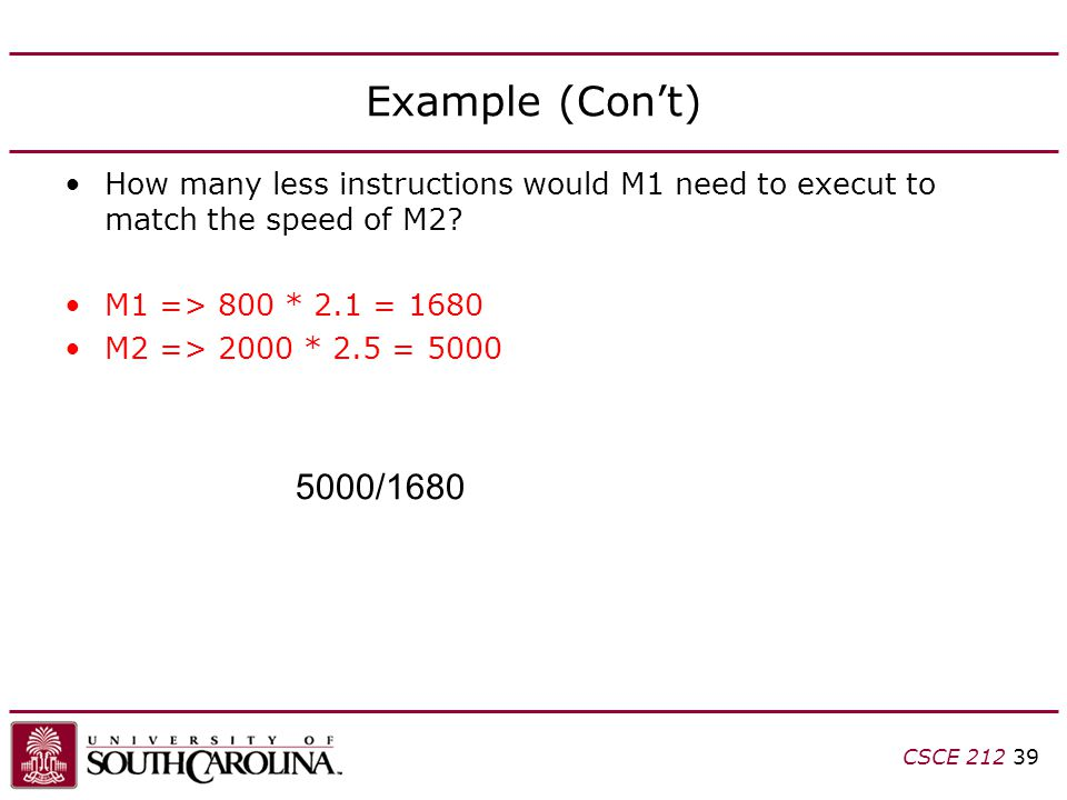 Example (Con't) How many less instructions would M1 need to execut to match the speed of M2? M1 => 800 * 2.1 = 1680 M2 => 2000 * 2.5 = 5000 CSCE 212 3