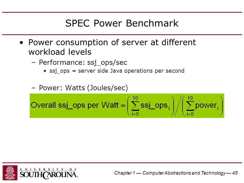 Chapter 1 — Computer Abstractions and Technology — 45 SPEC Power Benchmark Power consumption of server at different workload levels –Performance: ssj_