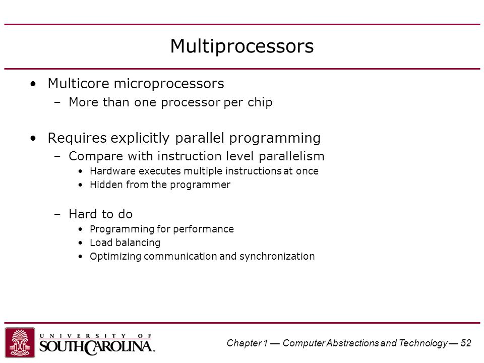 Chapter 1 — Computer Abstractions and Technology — 52 Multiprocessors Multicore microprocessors –More than one processor per chip Requires explicitly