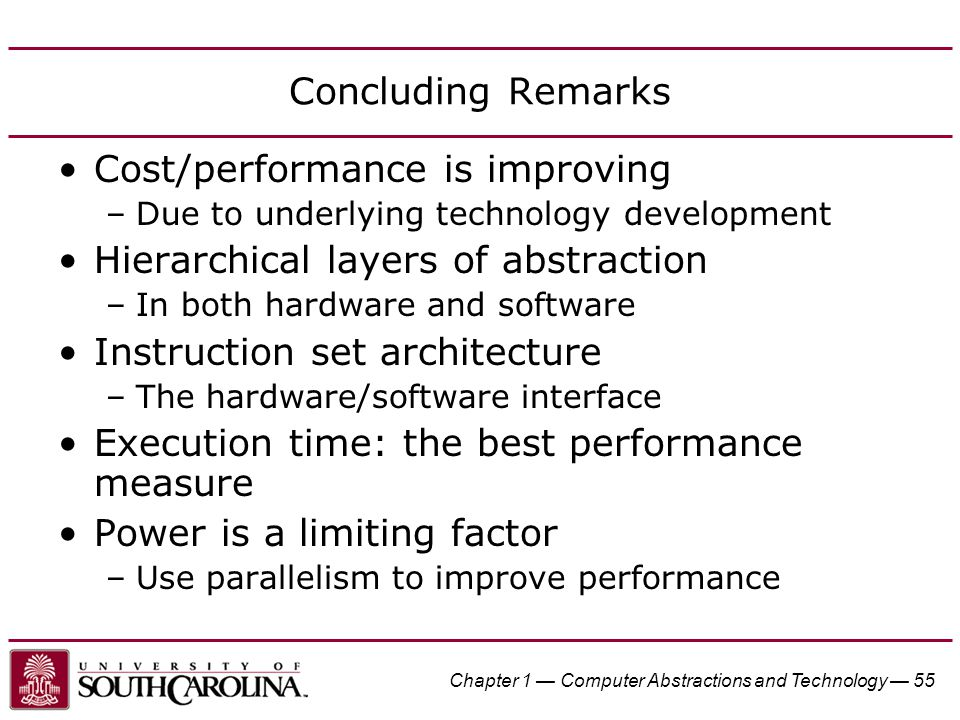 Chapter 1 — Computer Abstractions and Technology — 55 Concluding Remarks Cost/performance is improving –Due to underlying technology development Hiera