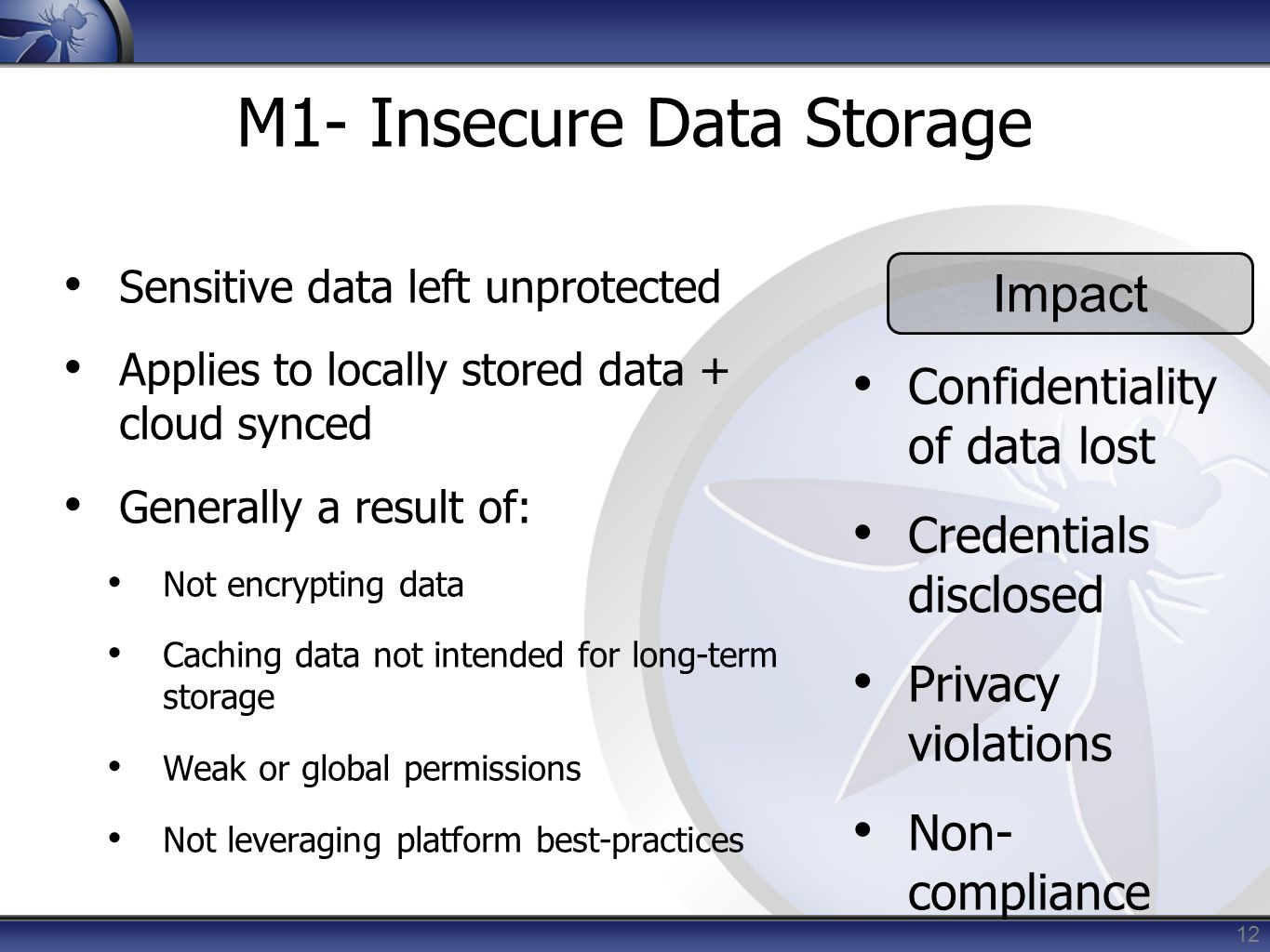 12 M1- Insecure Data Storage Sensitive data left unprotected Applies to locally stored data + cloud synced Generally a result of: Not encrypting data
