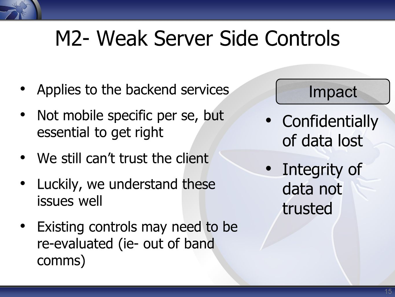 15 M2- Weak Server Side Controls Applies to the backend services Not mobile specific per se, but essential to get right We still can't trust the clien