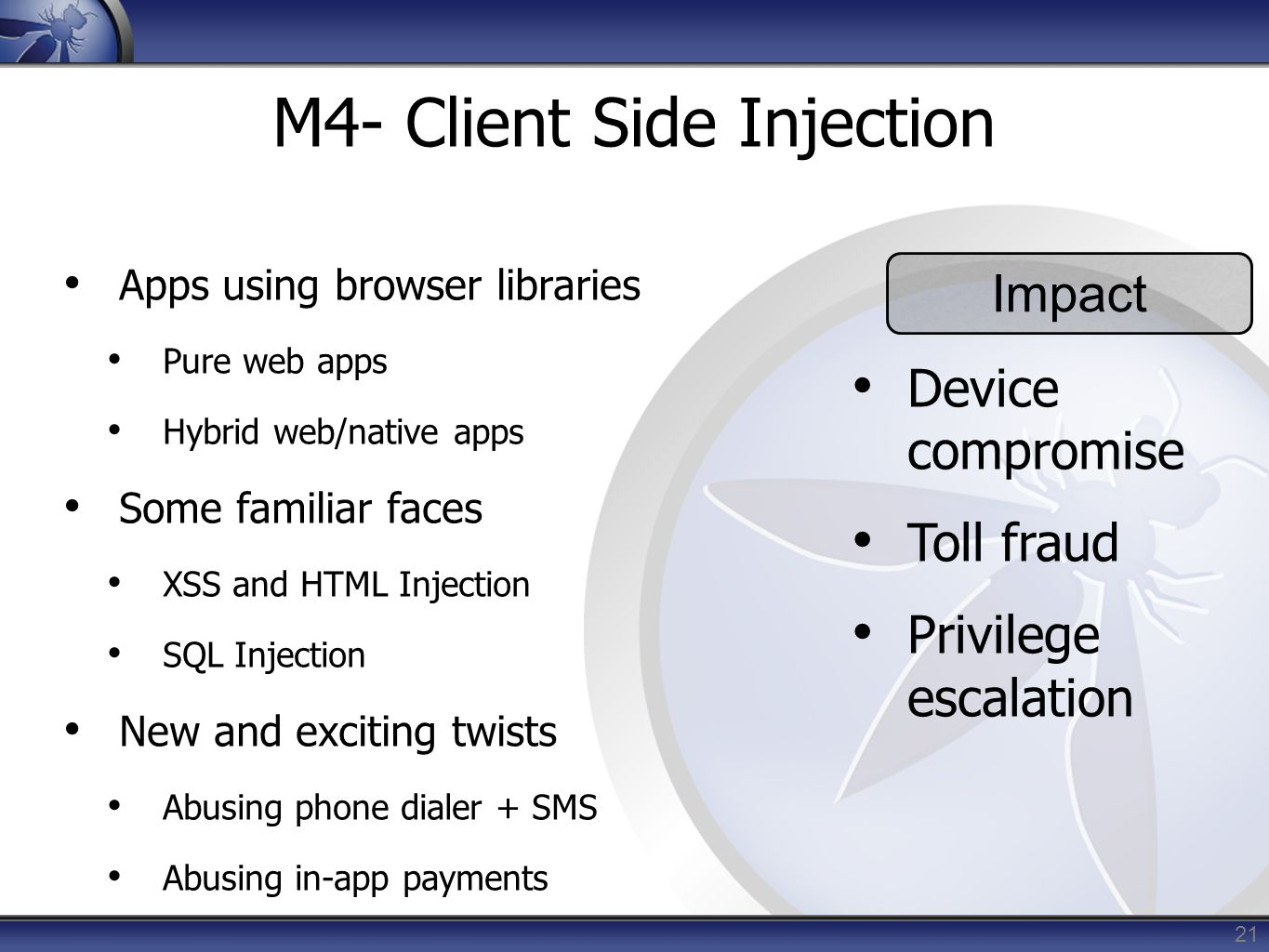 21 M4- Client Side Injection Apps using browser libraries Pure web apps Hybrid web/native apps Some familiar faces XSS and HTML Injection SQL Injectio