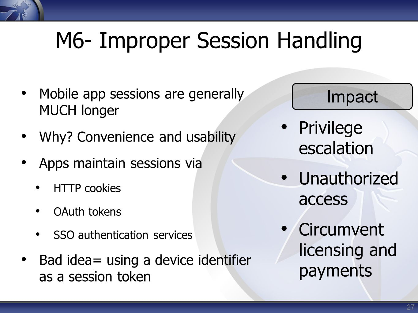 27 M6- Improper Session Handling Mobile app sessions are generally MUCH longer Why? Convenience and usability Apps maintain sessions via HTTP cookies