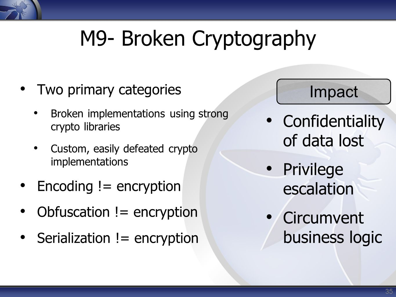35 M9- Broken Cryptography Two primary categories Broken implementations using strong crypto libraries Custom, easily defeated crypto implementations