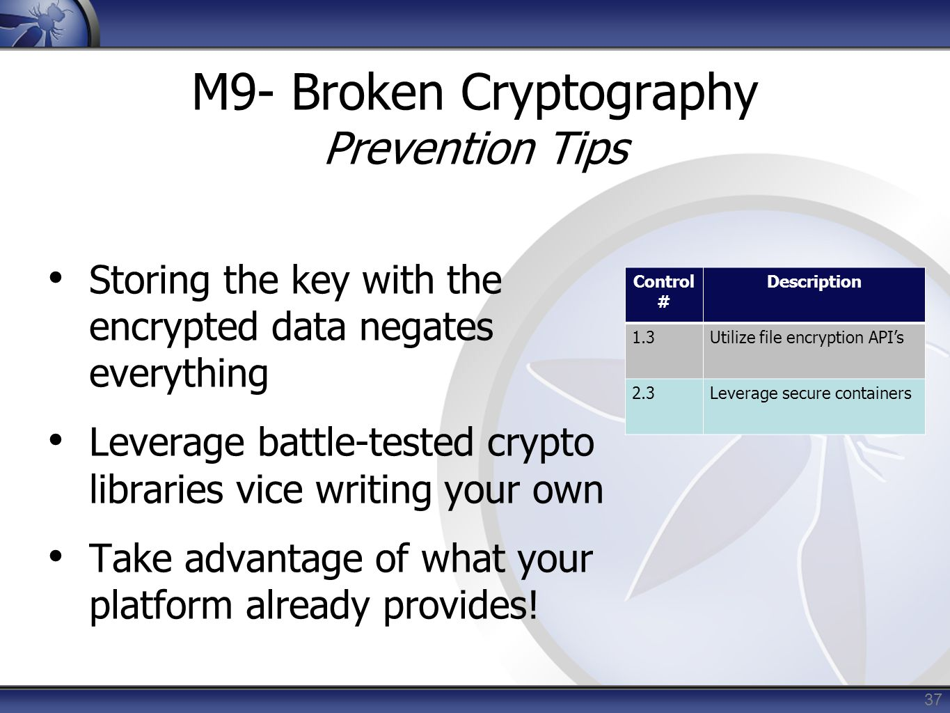 37 M9- Broken Cryptography Prevention Tips Storing the key with the encrypted data negates everything Leverage battle-tested crypto libraries vice wri
