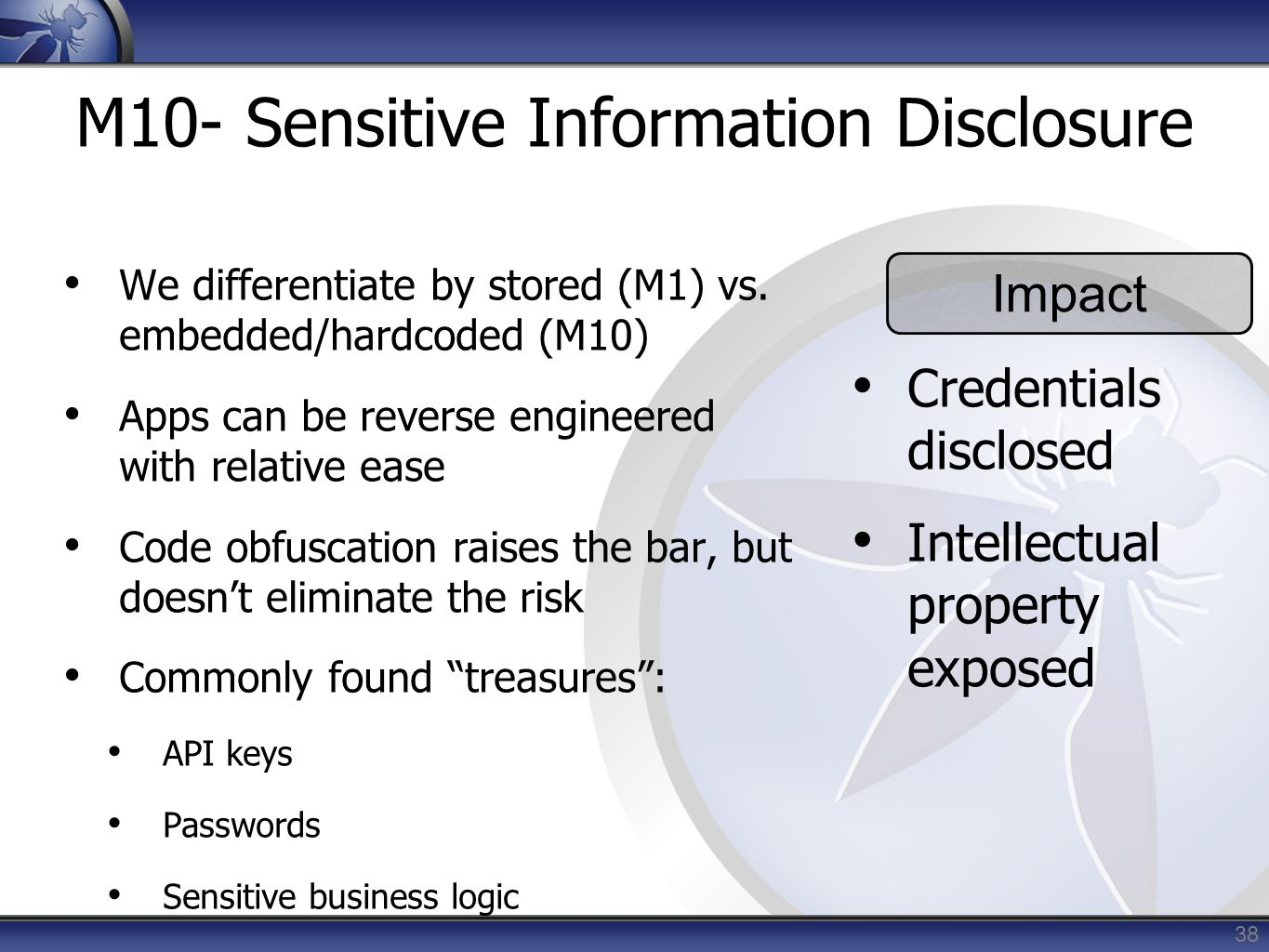 38 M10- Sensitive Information Disclosure We differentiate by stored (M1) vs. embedded/hardcoded (M10) Apps can be reverse engineered with relative eas