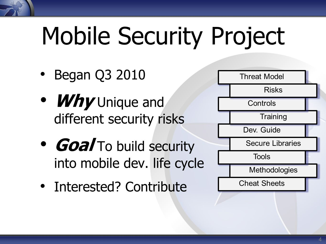 4 Mobile Security Project Began Q3 2010 Why Unique and different security risks Goal To build security into mobile dev. life cycle Interested? Contrib