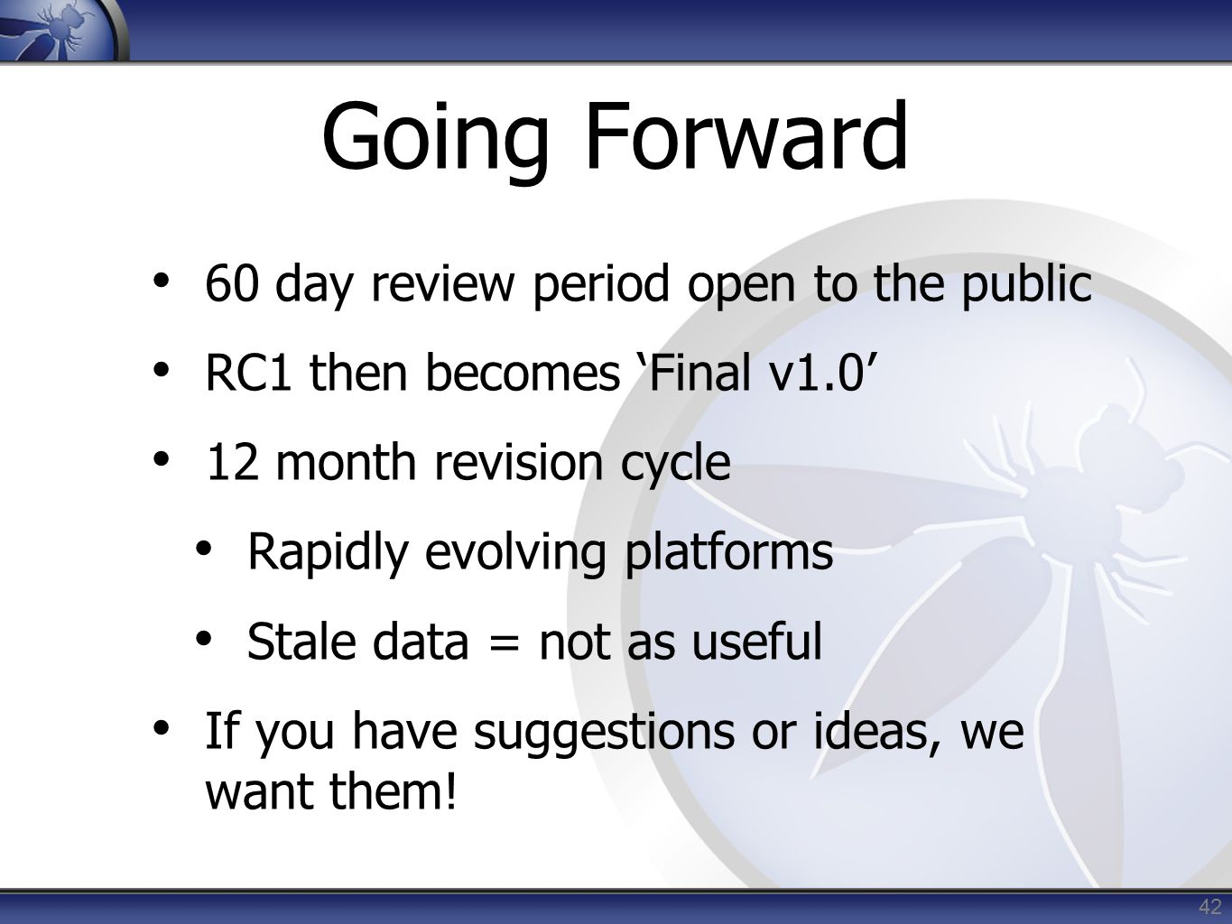 42 Going Forward 60 day review period open to the public RC1 then becomes 'Final v1.0' 12 month revision cycle Rapidly evolving platforms Stale data =