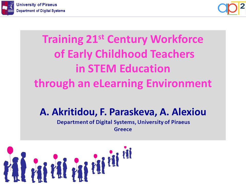 Department of Digital Systems University of Piraeus Training 21 st Century Workforce of Early Childhood Teachers in STEM Education through an eLearning Environment Α.