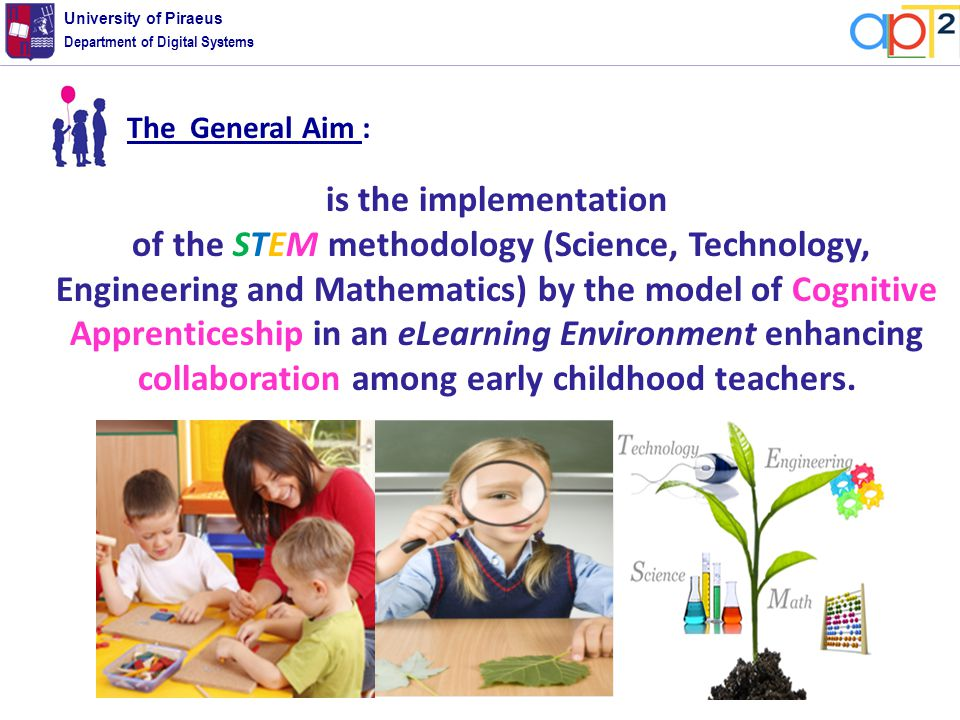 Department of Digital Systems University of Piraeus is the implementation of the STEM methodology (Science, Technology, Engineering and Mathematics) by the model of Cognitive Apprenticeship in an eLearning Environment enhancing collaboration among early childhood teachers.