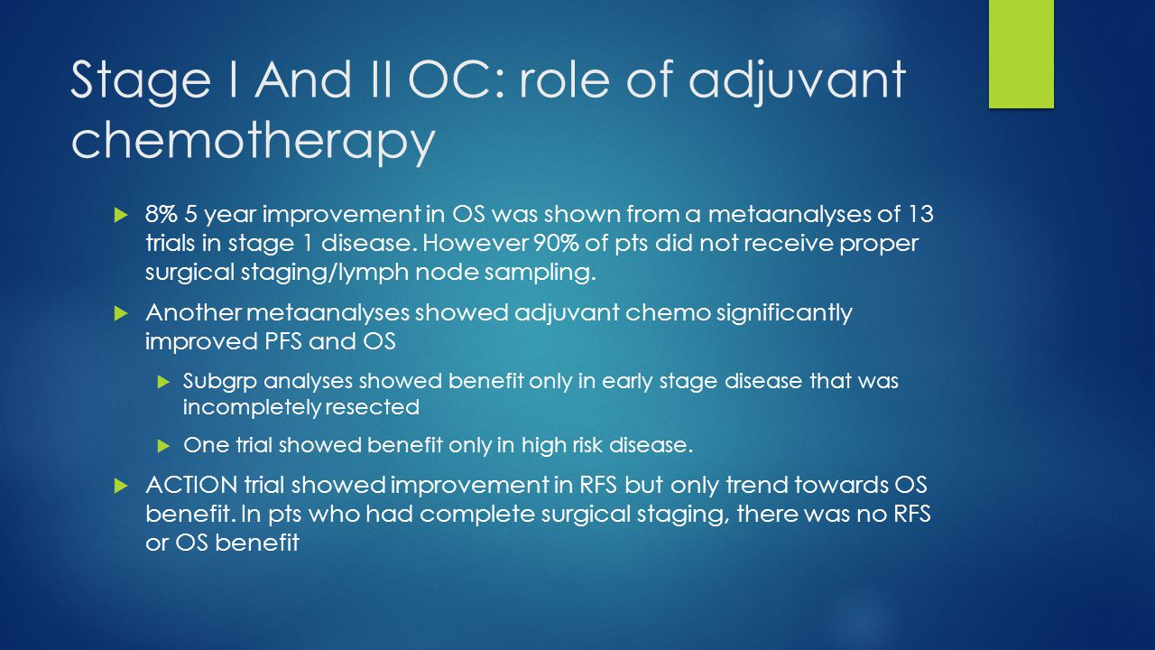 Stage I And II OC: role of adjuvant chemotherapy  8% 5 year improvement in OS was shown from a metaanalyses of 13 trials in stage 1 disease. However