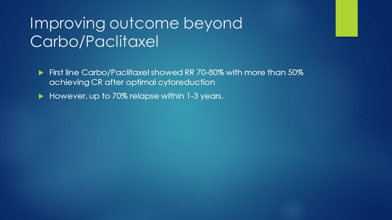 Improving outcome beyond Carbo/Paclitaxel  First line Carbo/Paclitaxel showed RR 70-80% with more than 50% achieving CR after optimal cytoreduction 