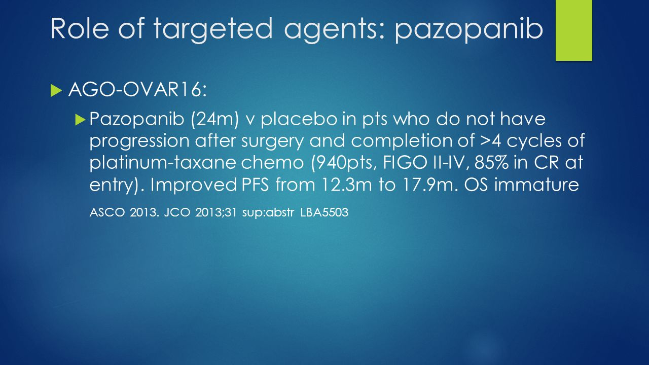 Role of targeted agents: pazopanib  AGO-OVAR16:  Pazopanib (24m) v placebo in pts who do not have progression after surgery and completion of >4 cyc