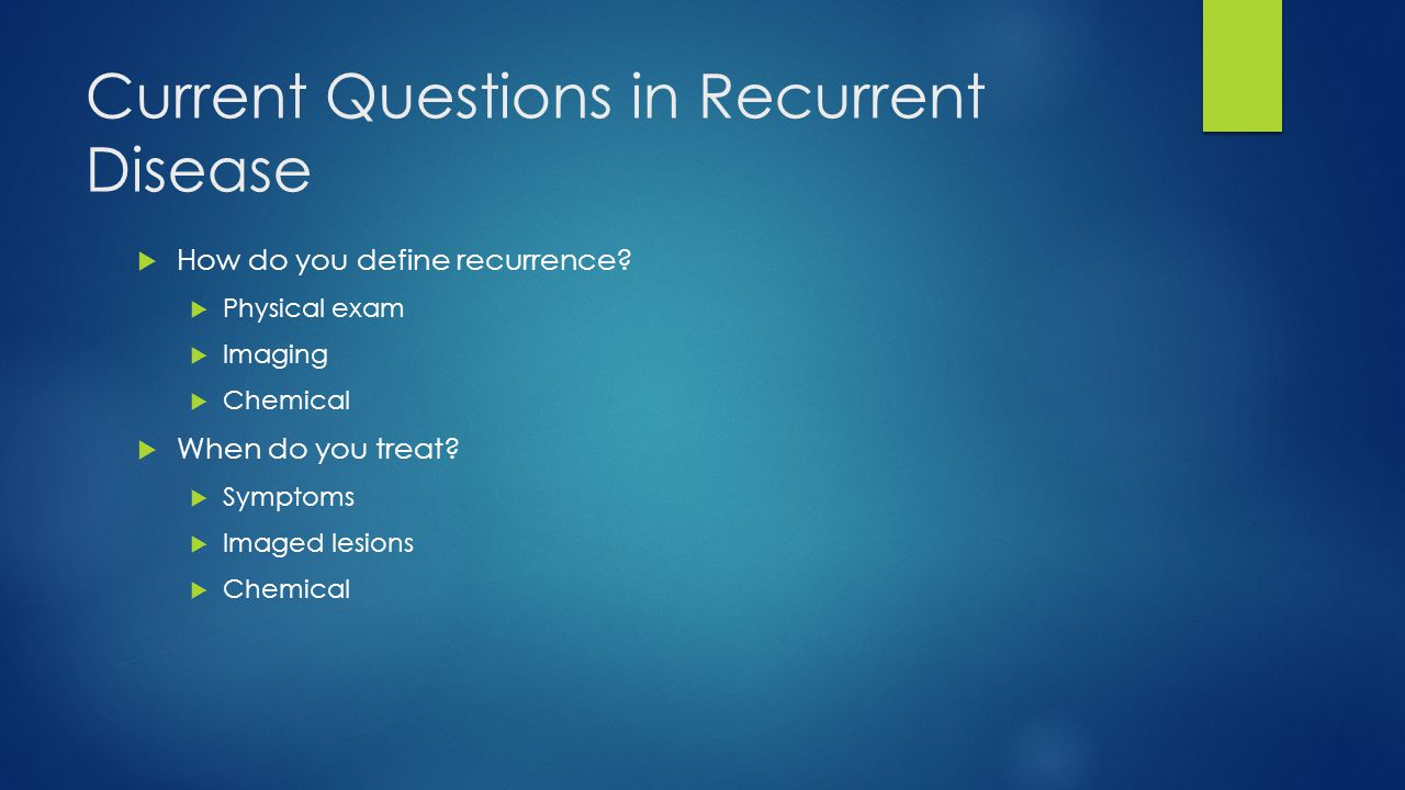 Current Questions in Recurrent Disease  How do you define recurrence?  Physical exam  Imaging  Chemical  When do you treat?  Symptoms  Imaged l