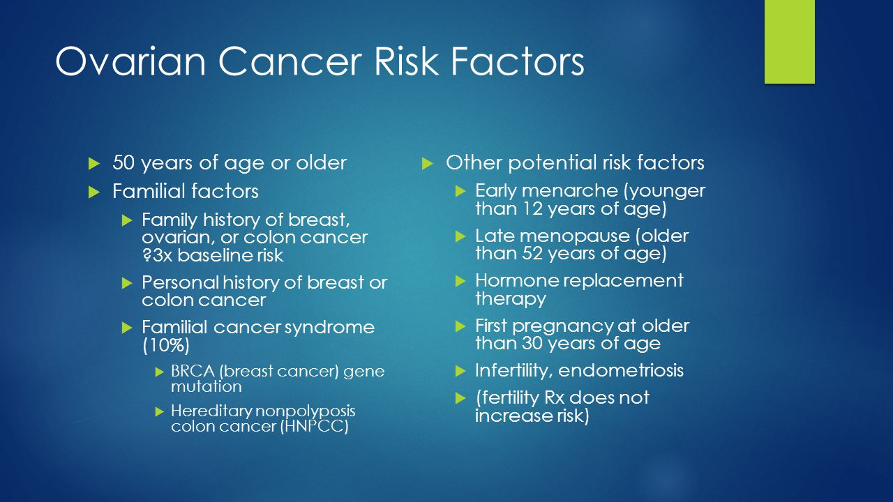 Ovarian Cancer Risk Factors  50 years of age or older  Familial factors  Family history of breast, ovarian, or colon cancer ?3x baseline risk  Per