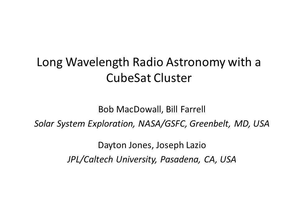 Long Wavelength Radio Astronomy with a CubeSat Cluster Bob MacDowall, Bill Farrell Solar System Exploration, NASA/GSFC, Greenbelt, MD, USA Dayton Jones, Joseph Lazio JPL/Caltech University, Pasadena, CA, USA