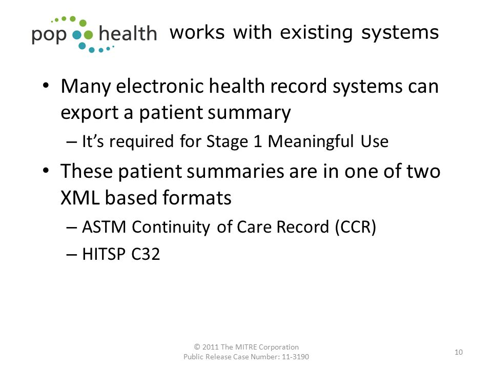 Many electronic health record systems can export a patient summary – It's required for Stage 1 Meaningful Use These patient summaries are in one of two XML based formats – ASTM Continuity of Care Record (CCR) – HITSP C32 10 works with existing systems © 2011 The MITRE Corporation Public Release Case Number: 11-3190