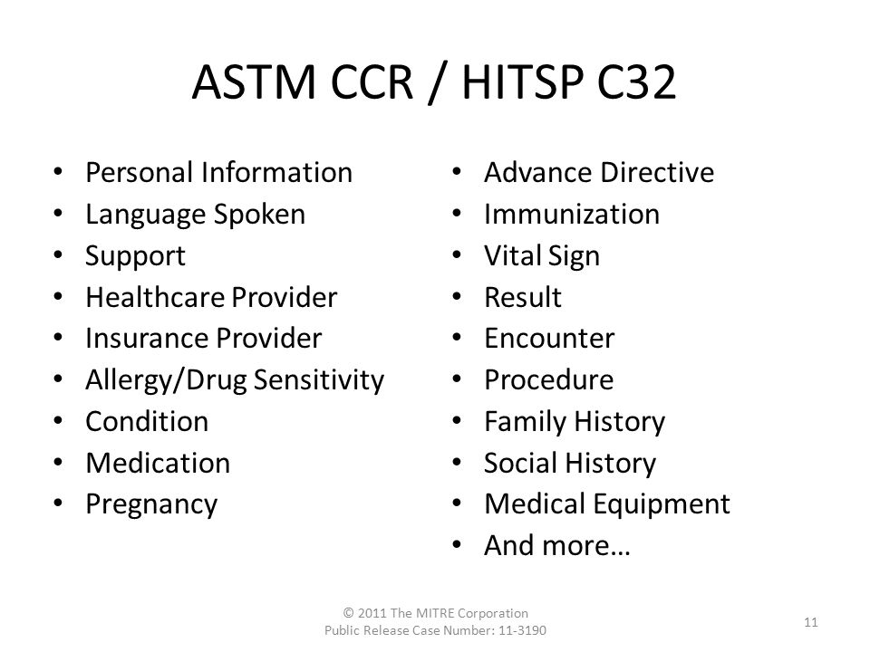 Personal Information Language Spoken Support Healthcare Provider Insurance Provider Allergy/Drug Sensitivity Condition Medication Pregnancy Advance Directive Immunization Vital Sign Result Encounter Procedure Family History Social History Medical Equipment And more… ASTM CCR / HITSP C32 © 2011 The MITRE Corporation Public Release Case Number: 11-3190 11