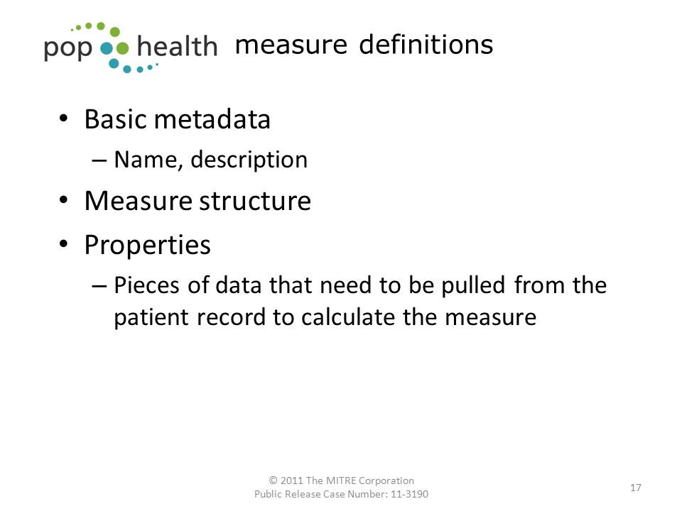 Basic metadata – Name, description Measure structure Properties – Pieces of data that need to be pulled from the patient record to calculate the measure 17 measure definitions © 2011 The MITRE Corporation Public Release Case Number: 11-3190