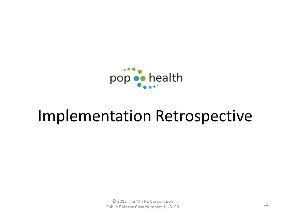 Implementation Retrospective © 2011 The MITRE Corporation Public Release Case Number: 11-3190 31