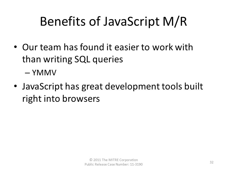 Benefits of JavaScript M/R Our team has found it easier to work with than writing SQL queries – YMMV JavaScript has great development tools built right into browsers © 2011 The MITRE Corporation Public Release Case Number: 11-3190 32
