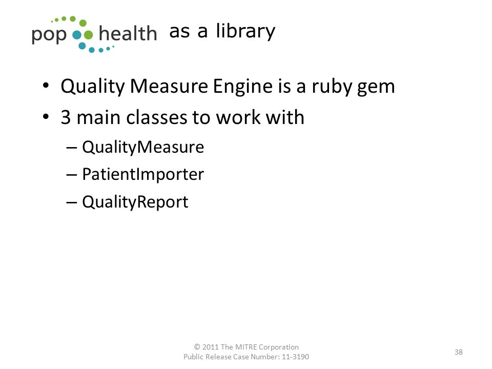 Quality Measure Engine is a ruby gem 3 main classes to work with – QualityMeasure – PatientImporter – QualityReport 38 as a library © 2011 The MITRE Corporation Public Release Case Number: 11-3190
