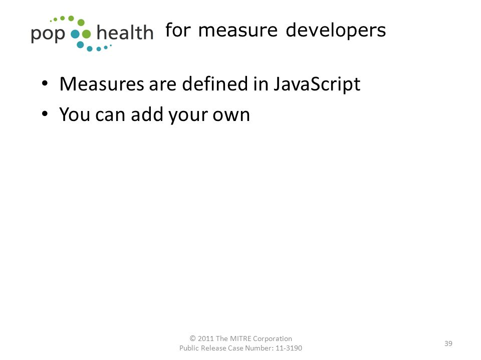 Measures are defined in JavaScript You can add your own 39 for measure developers © 2011 The MITRE Corporation Public Release Case Number: 11-3190