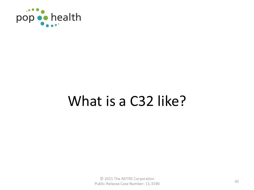 42 What is a C32 like? © 2011 The MITRE Corporation Public Release Case Number: 11-3190